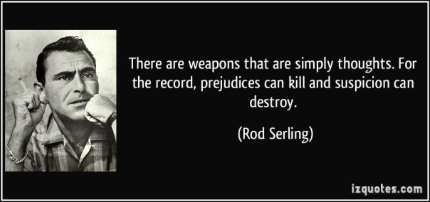 quote-there-are-weapons-that-are-simply-thoughts-for-the-record-prejudices-can-kill-and-suspicion-can-rod-serling-167427
