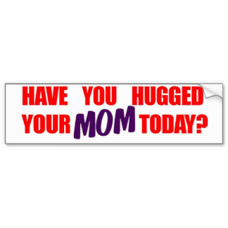 have_you_hugged_your_mom_today_bumper_sticker-r2c89829c3710488da9258c1a72fc3dc4_v9wht_8byvr_324